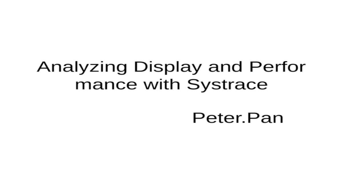 Analyzing Display and Performance with Systrace - [PPTX Powerpoint]